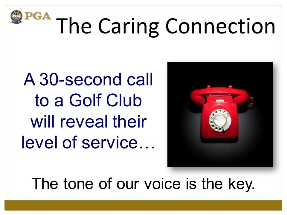 A 30-second call to a Golf Club will reveal their level of service… The tone of our voice is the key.