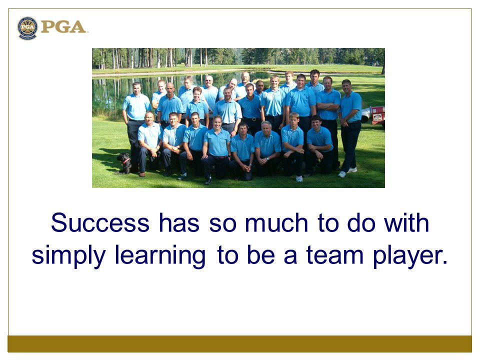 Success has so much to do with simply learning to be a team player.