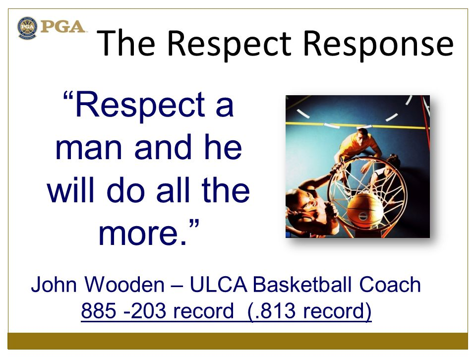 "John Wooden – ULCA Basketball Coach 885 -203 record (.813 record) ""Respect a man and he will do all the more."" The Respect Response"