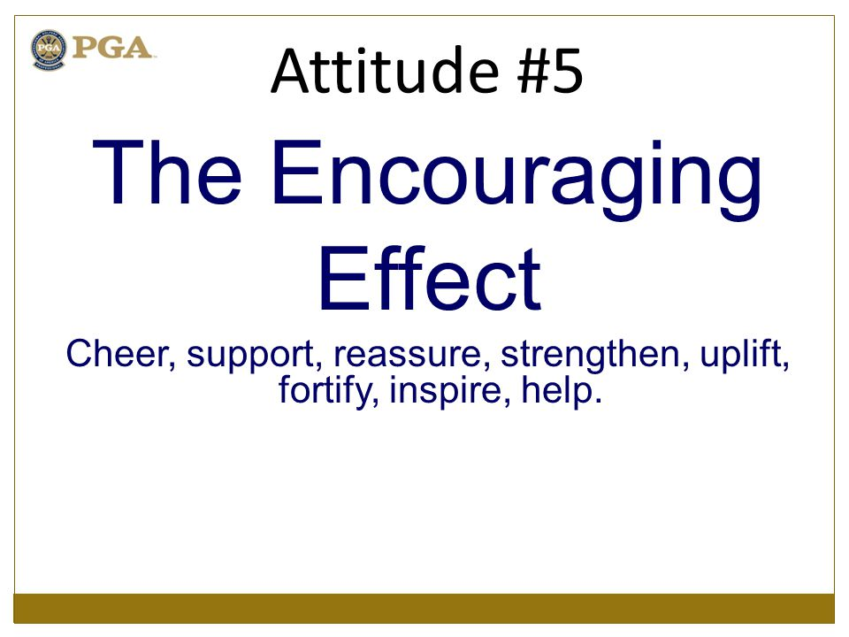 The Encouraging Effect Cheer, support, reassure, strengthen, uplift, fortify, inspire, help. Attitude #5
