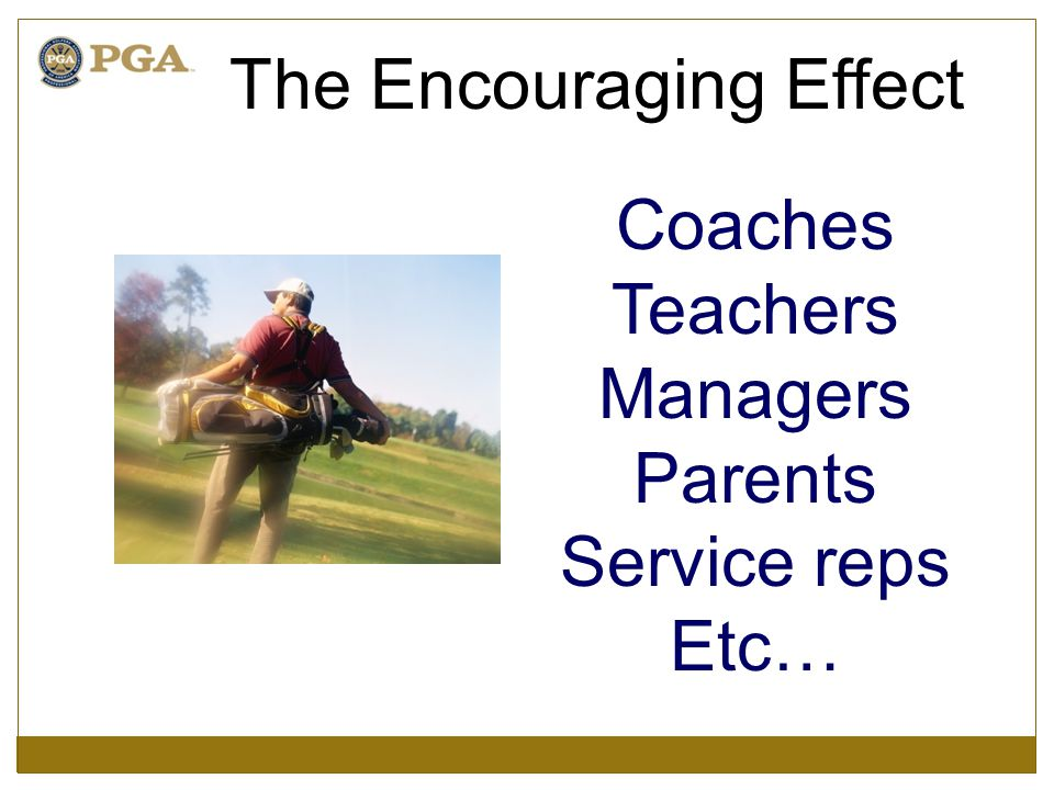 Coaches Teachers Managers Parents Service reps Etc… The Encouraging Effect