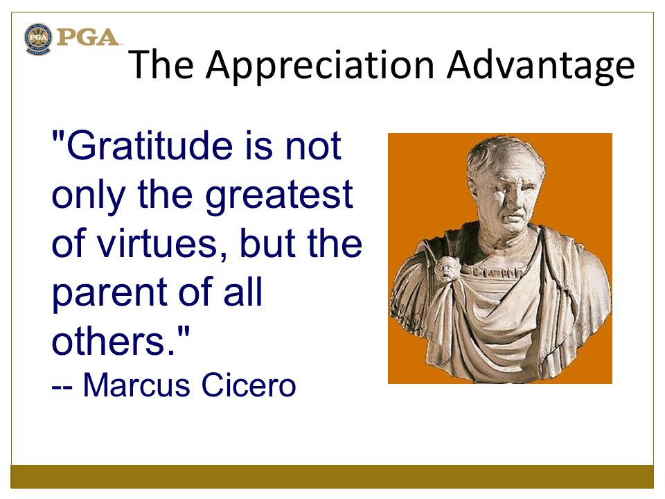 Gratitude is not only the greatest of virtues, but the parent of all others. -- Marcus Cicero The Appreciation Advantage