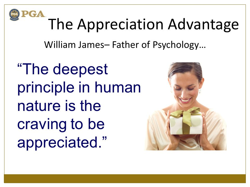 William James– Father of Psychology… The deepest principle in human nature is the craving to be appreciated. The Appreciation Advantage
