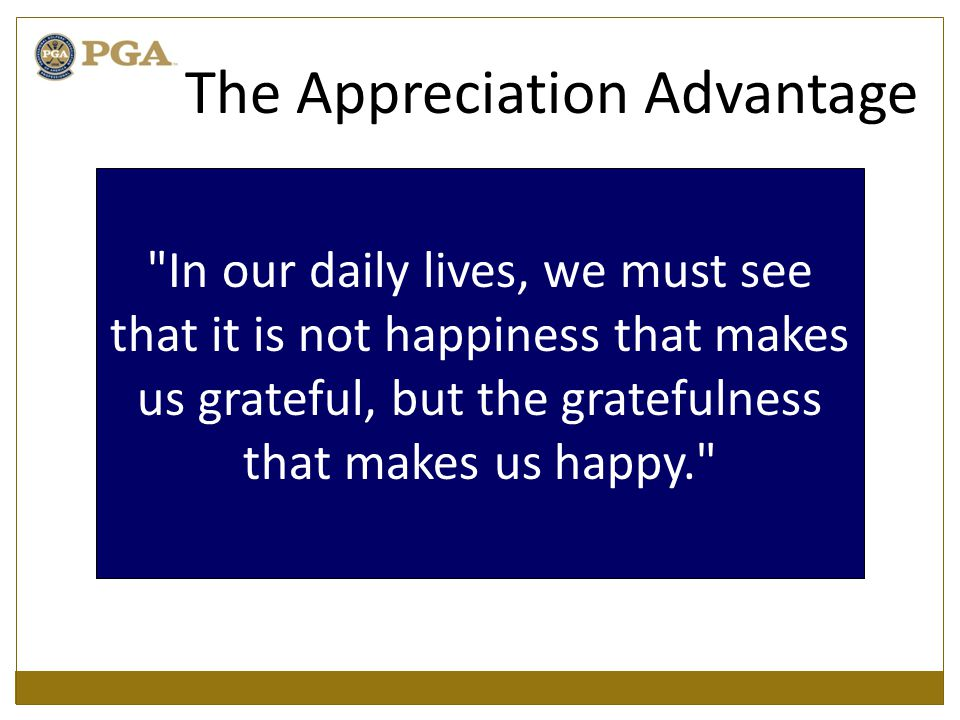 In our daily lives, we must see that it is not happiness that makes us grateful, but the gratefulness that makes us happy. The Appreciation Advantage