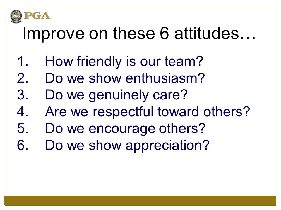 Improve on these 6 attitudes… 1.How friendly is our team? 2.Do we show enthusiasm? 3.Do we genuinely care? 4.Are we respectful toward others? 5.Do we