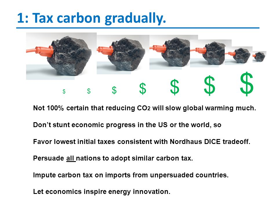 1: Tax carbon gradually. $ $ $ $ $ $ $ Not 100% certain that reducing CO 2 will slow global warming much. Don't stunt economic progress in the US or t