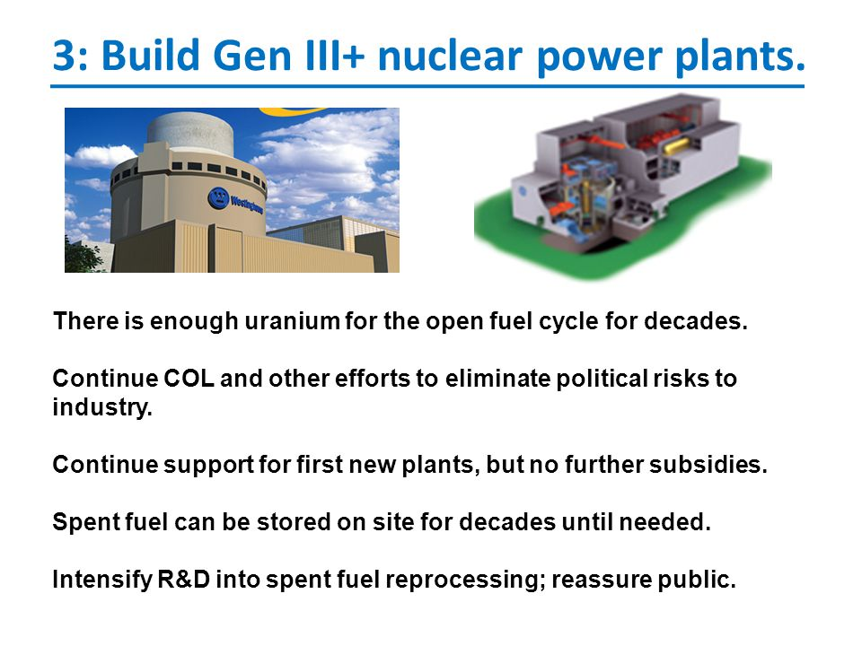 3: Build Gen III+ nuclear power plants. There is enough uranium for the open fuel cycle for decades. Continue COL and other efforts to eliminate polit