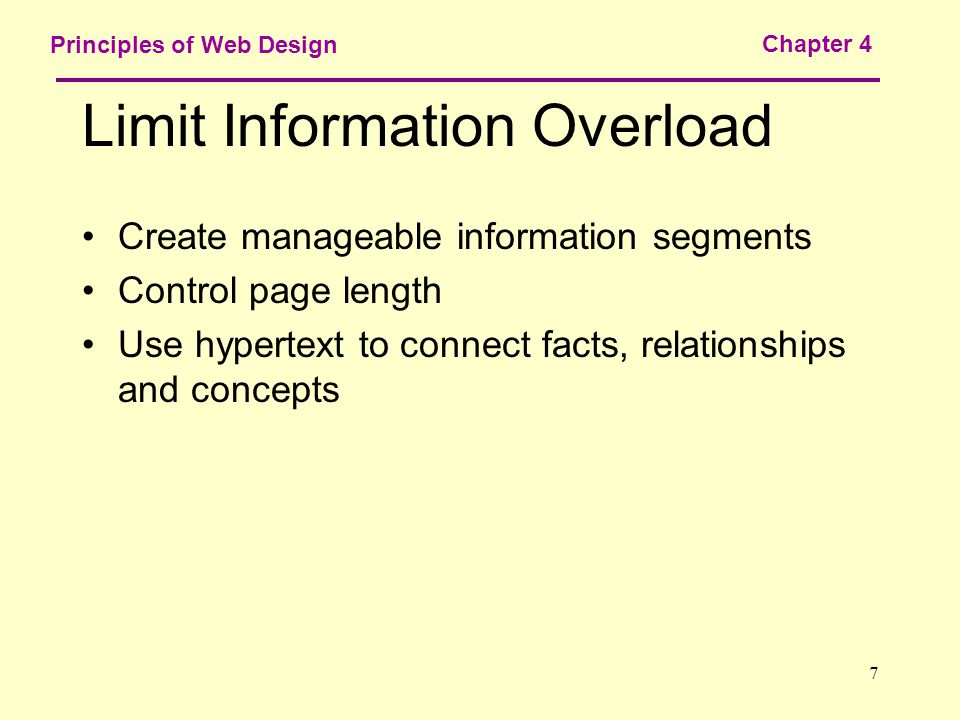 7 Principles of Web Design Chapter 4 Limit Information Overload Create manageable information segments Control page length Use hypertext to connect facts, relationships and concepts