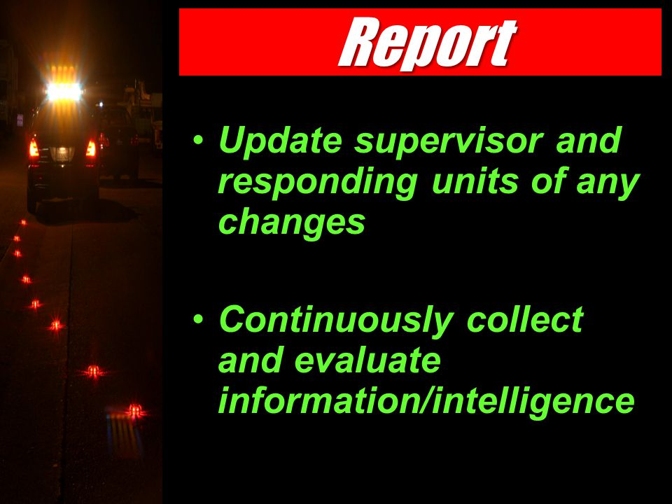 Update supervisor and responding units of any changes Continuously collect and evaluate information/intelligence Report