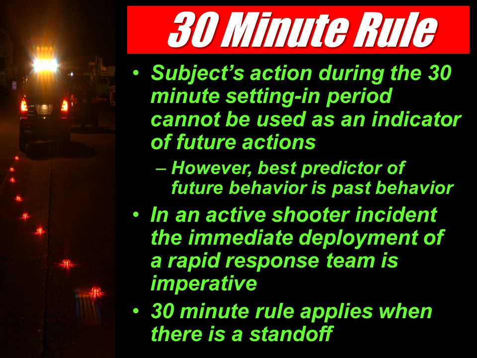 Subject's action during the 30 minute setting-in period cannot be used as an indicator of future actions –However, best predictor of future behavior is past behavior In an active shooter incident the immediate deployment of a rapid response team is imperative 30 minute rule applies when there is a standoff 30 Minute Rule