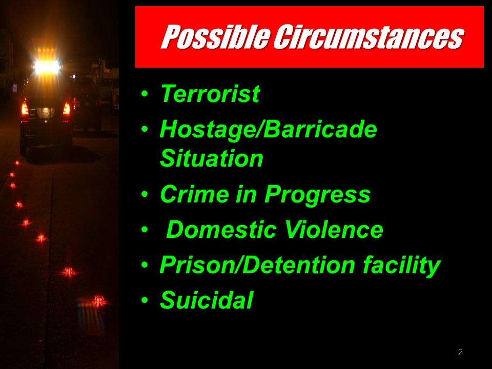 Possible Circumstances Terrorist Hostage/Barricade Situation Crime in Progress Domestic Violence Prison/Detention facility Suicidal 2