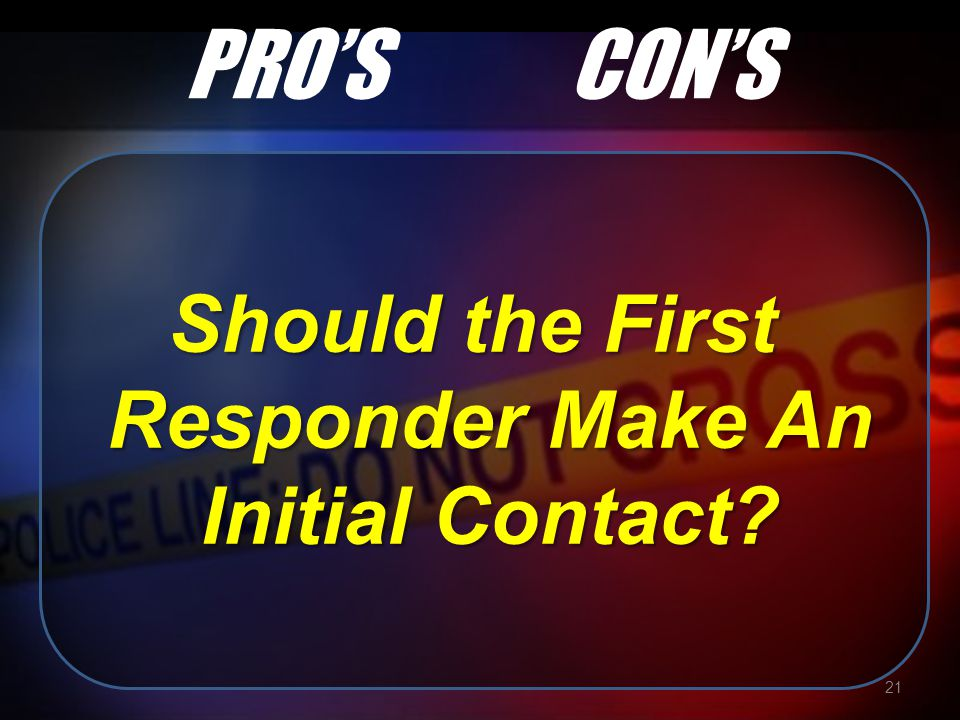 PRO'SCON'S Should the First Responder Make An Initial Contact? 21