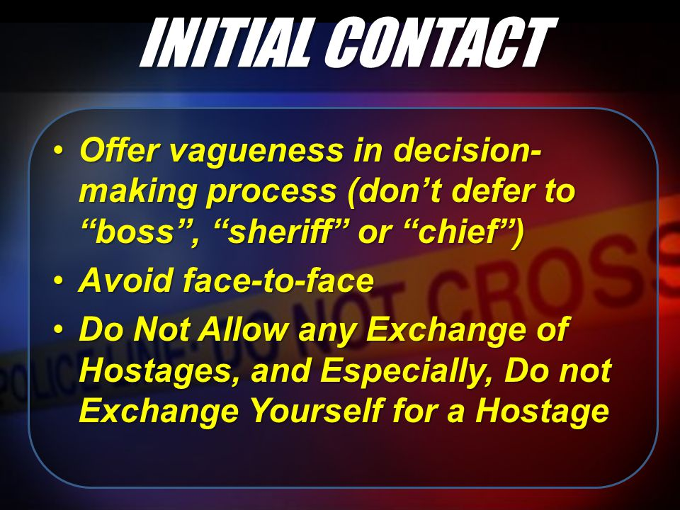 Offer vagueness in decision- making process (don't defer to boss , sheriff or chief )Offer vagueness in decision- making process (don't defer to boss , sheriff or chief ) Avoid face-to-faceAvoid face-to-face Do Not Allow any Exchange of Hostages, and Especially, Do not Exchange Yourself for a HostageDo Not Allow any Exchange of Hostages, and Especially, Do not Exchange Yourself for a Hostage INITIAL CONTACT