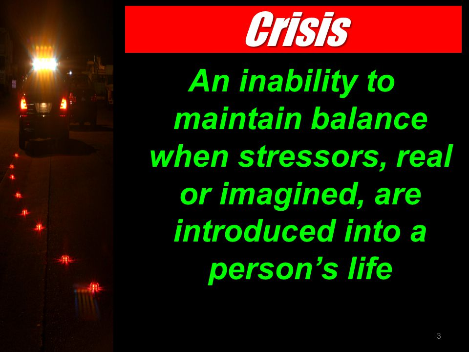 Crisis An inability to maintain balance when stressors, real or imagined, are introduced into a person's life 3