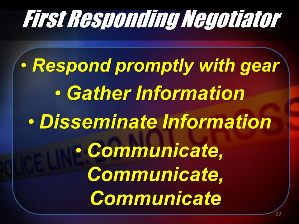 First Responding Negotiator Respond promptly with gearRespond promptly with gear Gather InformationGather Information Disseminate InformationDisseminate Information Communicate, Communicate, CommunicateCommunicate, Communicate, Communicate 36