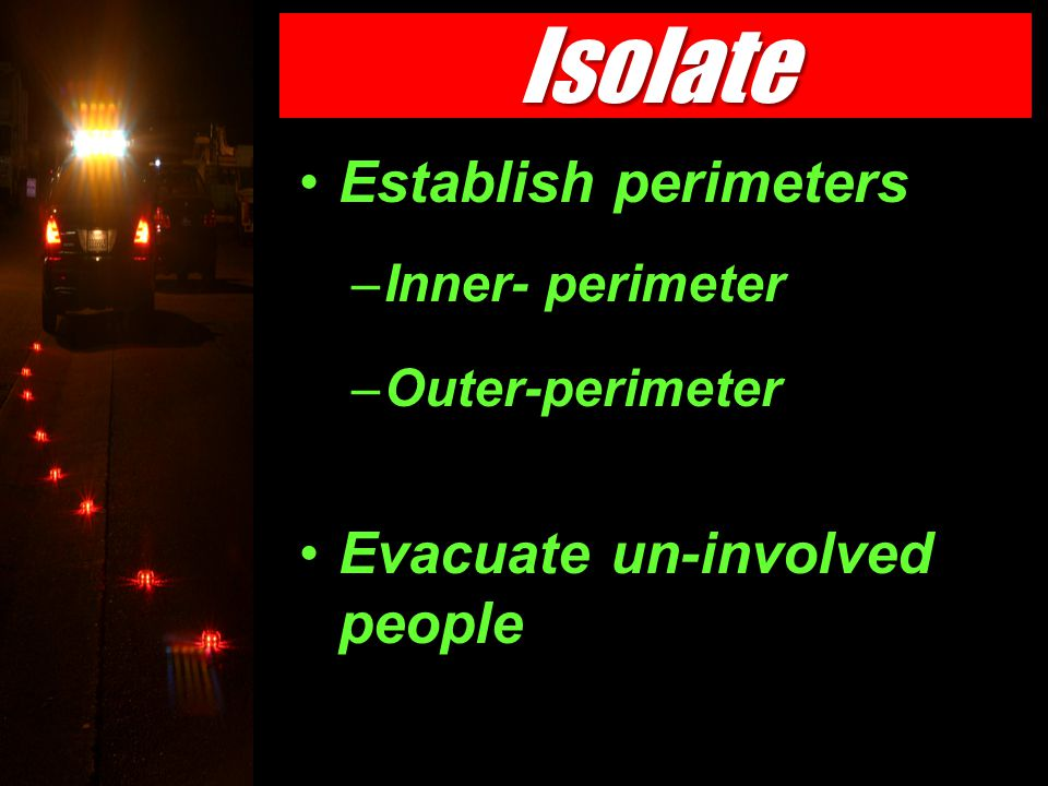 Isolate the Threat Establish perimeters –Inner- perimeter –Outer-perimeter Evacuate un-involved people Isolate