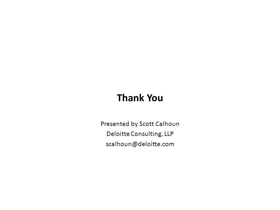 Thank You Presented by Scott Calhoun Deloitte Consulting, LLP scalhoun@deloitte.com