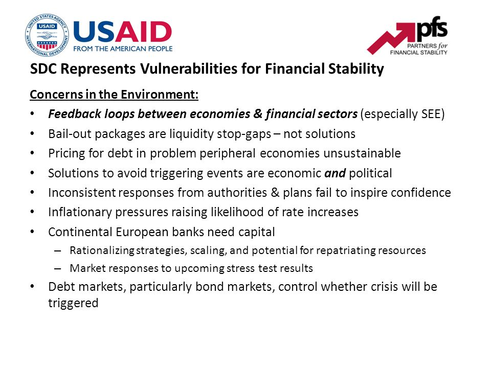 SDC Represents Vulnerabilities for Financial Stability Concerns in the Environment: Feedback loops between economies & financial sectors (especially SEE) Bail-out packages are liquidity stop-gaps – not solutions Pricing for debt in problem peripheral economies unsustainable Solutions to avoid triggering events are economic and political Inconsistent responses from authorities & plans fail to inspire confidence Inflationary pressures raising likelihood of rate increases Continental European banks need capital – Rationalizing strategies, scaling, and potential for repatriating resources – Market responses to upcoming stress test results Debt markets, particularly bond markets, control whether crisis will be triggered