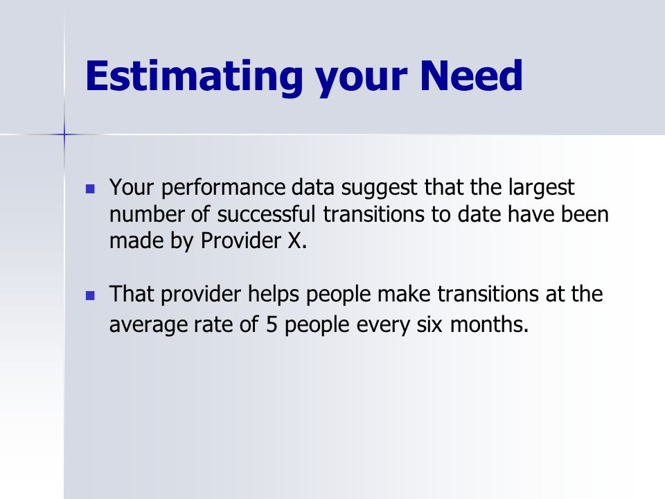 Estimating your Need Your performance data suggest that the largest number of successful transitions to date have been made by Provider X.