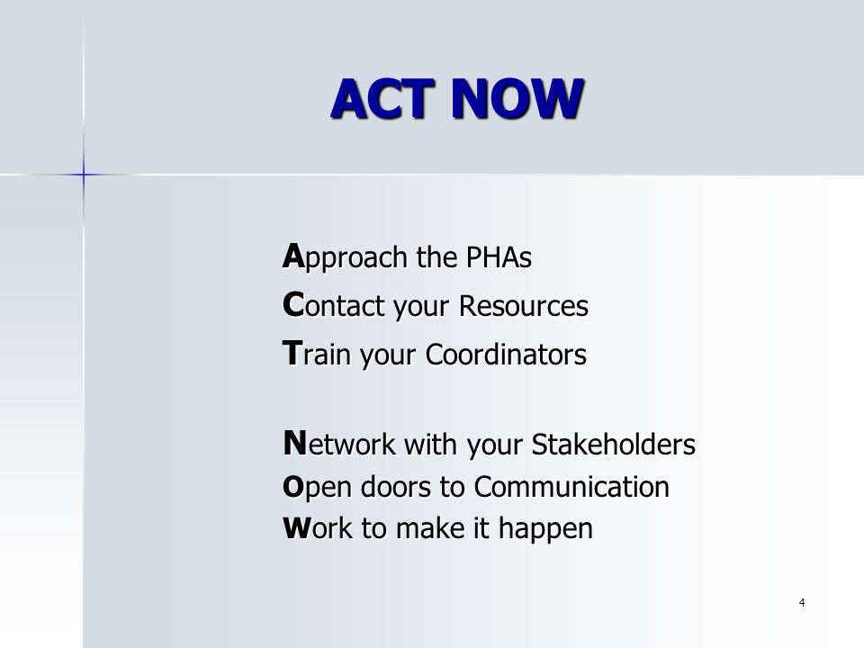 4 ACT NOW A pproach the PHAs C ontact your Resources T rain your Coordinators N etwork with your Stakeholders Open doors to Communication Work to make it happen