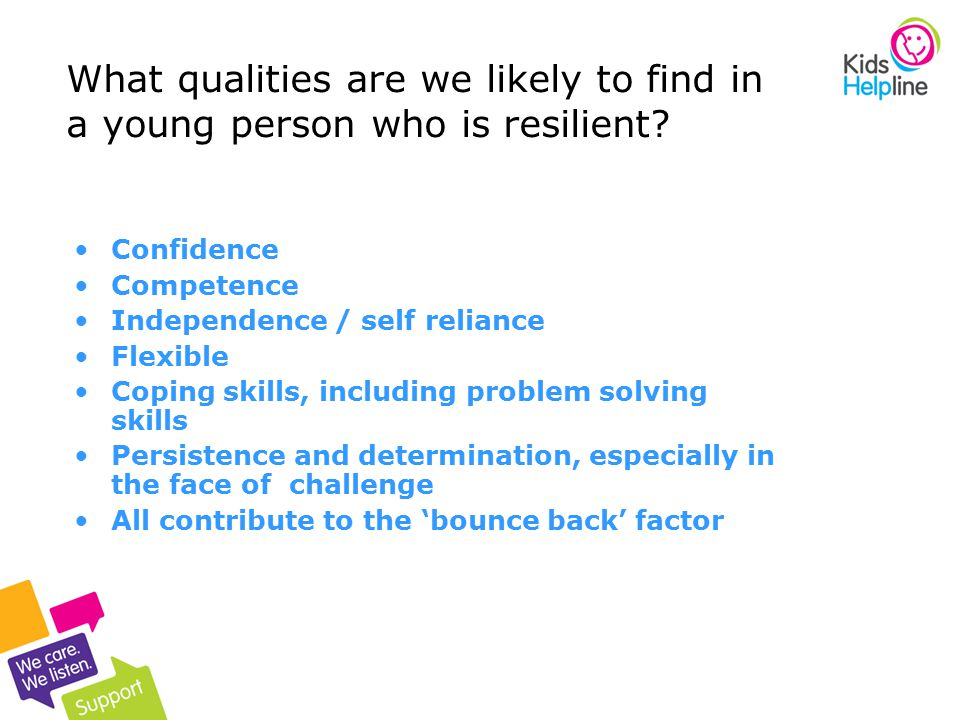 10 Confidence Competence Independence / self reliance Flexible Coping skills, including problem solving skills Persistence and determination, especially in the face of challenge All contribute to the 'bounce back' factor What qualities are we likely to find in a young person who is resilient?