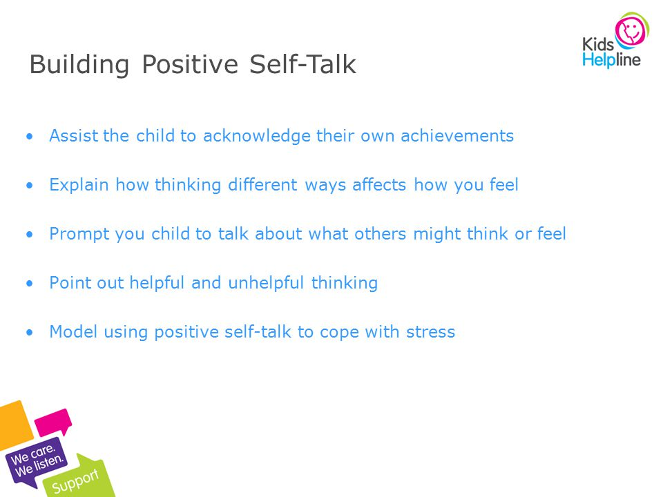 14 Assist the child to acknowledge their own achievements Explain how thinking different ways affects how you feel Prompt you child to talk about what others might think or feel Point out helpful and unhelpful thinking Model using positive self-talk to cope with stress Building Positive Self-Talk