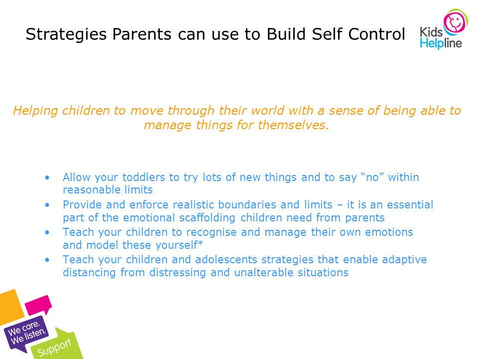 16 Allow your toddlers to try lots of new things and to say no within reasonable limits Provide and enforce realistic boundaries and limits – it is an essential part of the emotional scaffolding children need from parents Teach your children to recognise and manage their own emotions and model these yourself* Teach your children and adolescents strategies that enable adaptive distancing from distressing and unalterable situations Helping children to move through their world with a sense of being able to manage things for themselves.