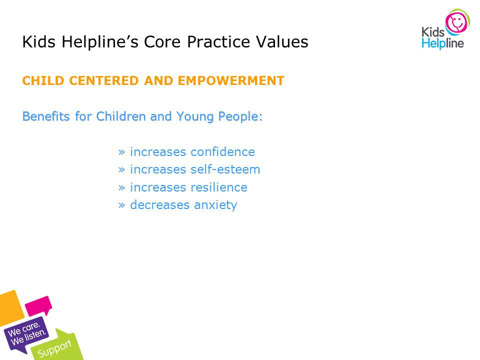 3 Kids Helpline's Core Practice Values CHILD CENTERED AND EMPOWERMENT Benefits for Children and Young People: »increases confidence »increases self-esteem »increases resilience »decreases anxiety