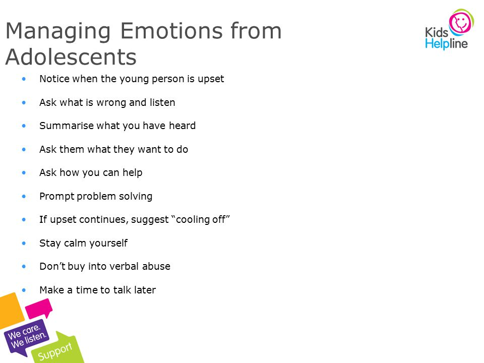 7 Managing Emotions from Adolescents Notice when the young person is upset Ask what is wrong and listen Summarise what you have heard Ask them what they want to do Ask how you can help Prompt problem solving If upset continues, suggest cooling off Stay calm yourself Don't buy into verbal abuse Make a time to talk later