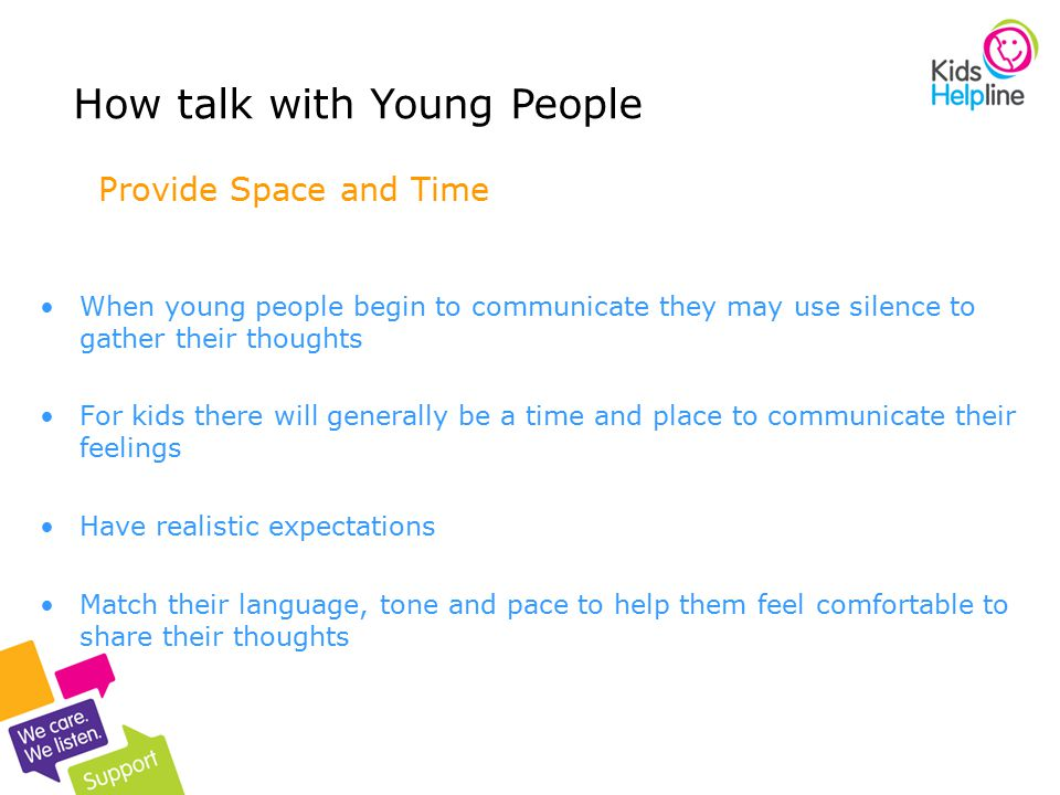 8 Provide Space and Time When young people begin to communicate they may use silence to gather their thoughts For kids there will generally be a time
