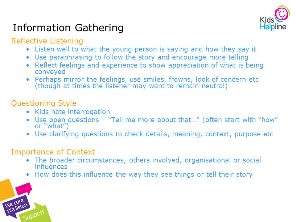 9 Information Gathering Reflective Listening Listen well to what the young person is saying and how they say it Use paraphrasing to follow the story and encourage more telling Reflect feelings and experience to show appreciation of what is being conveyed Perhaps mirror the feelings, use smiles, frowns, look of concern etc (though at times the listener may want to remain neutral) Questioning Style Kids hate interrogation Use open questions – Tell me more about that… (often start with how or what ) Use clarifying questions to check details, meaning, context, purpose etc Importance of Context The broader circumstances, others involved, organisational or social influences How does this influence the way they see things or tell their story