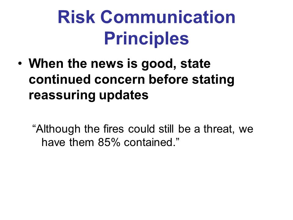 Risk Communication Principles When the news is good, state continued concern before stating reassuring updates Although the fires could still be a threat, we have them 85% contained.