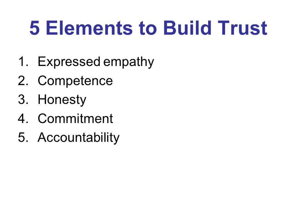 5 Elements to Build Trust 1.Expressed empathy 2.Competence 3.Honesty 4.Commitment 5.Accountability