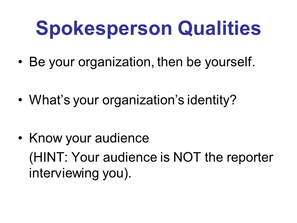 Spokesperson Qualities Be your organization, then be yourself.