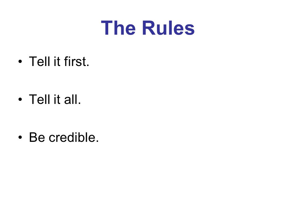 The Rules Tell it first. Tell it all. Be credible.