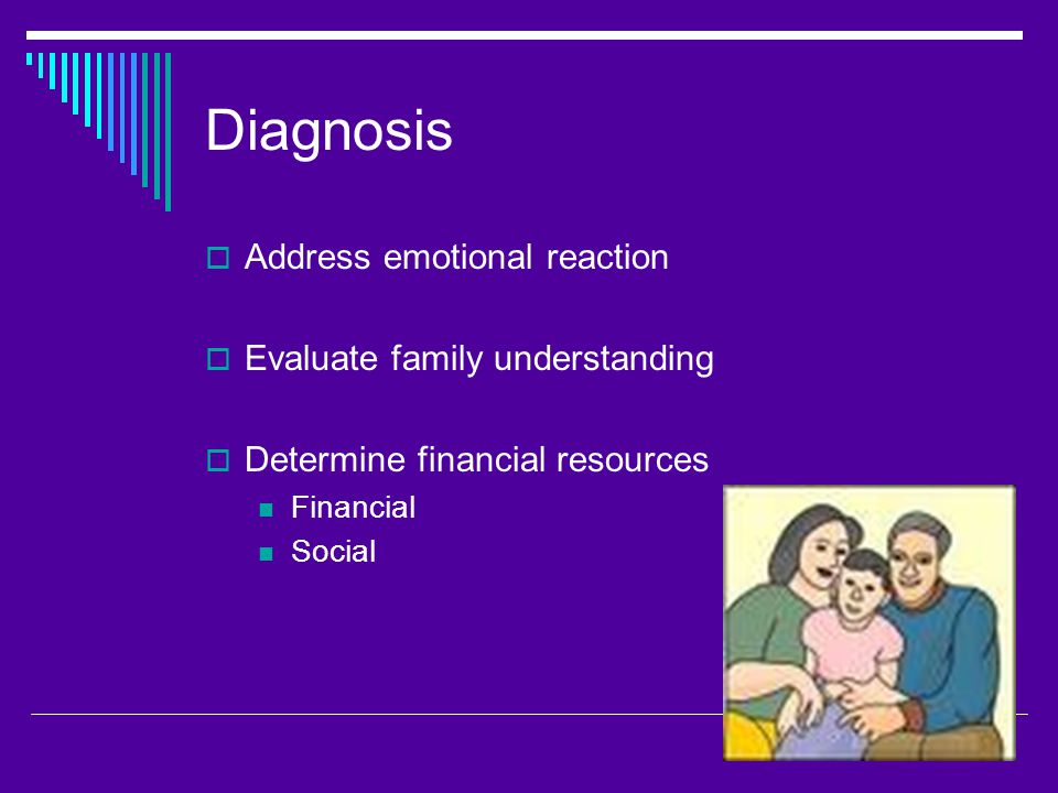 Diagnosis  Address emotional reaction  Evaluate family understanding  Determine financial resources Financial Social