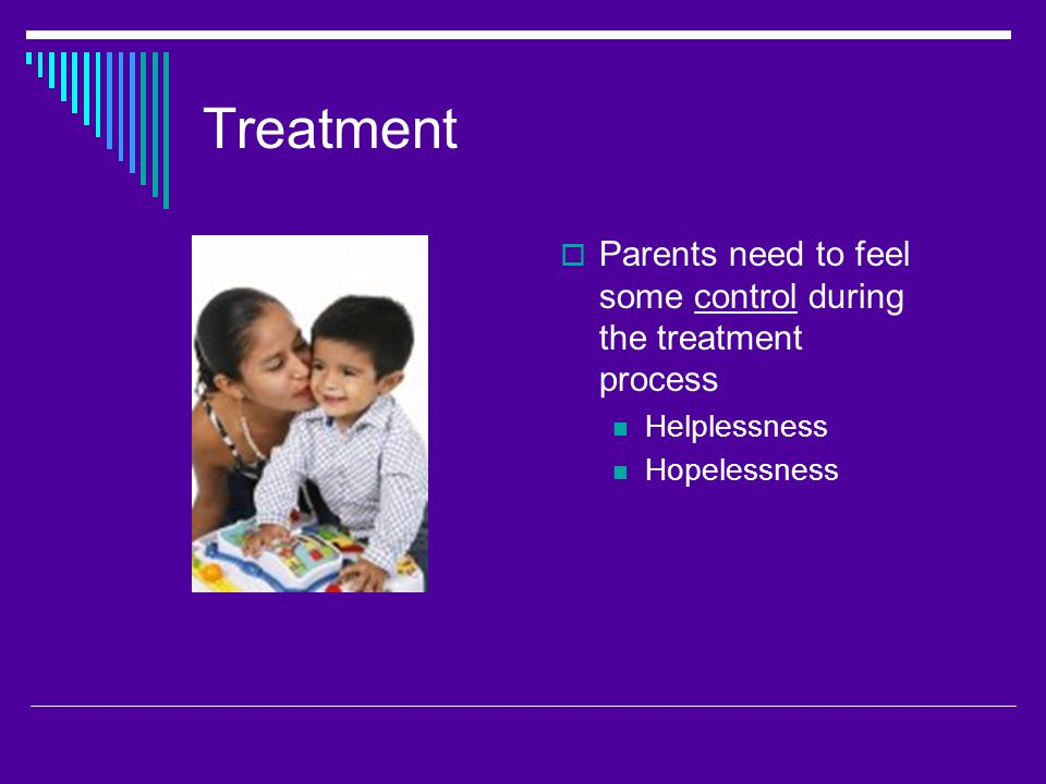 Treatment  Parents need to feel some control during the treatment process Helplessness Hopelessness