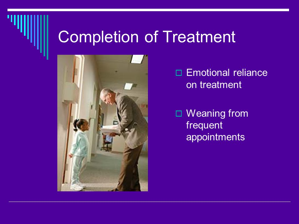 Completion of Treatment  Emotional reliance on treatment  Weaning from frequent appointments
