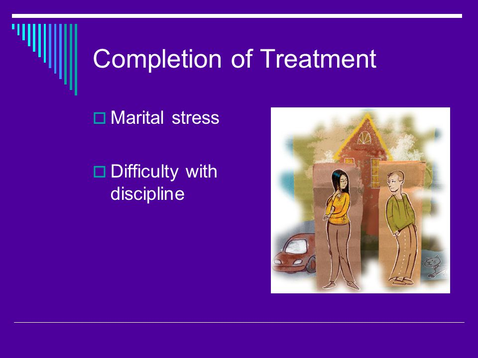 Completion of Treatment  Marital stress  Difficulty with discipline