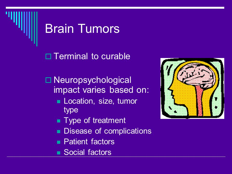 Brain Tumors  Terminal to curable  Neuropsychological impact varies based on: Location, size, tumor type Type of treatment Disease of complications Patient factors Social factors
