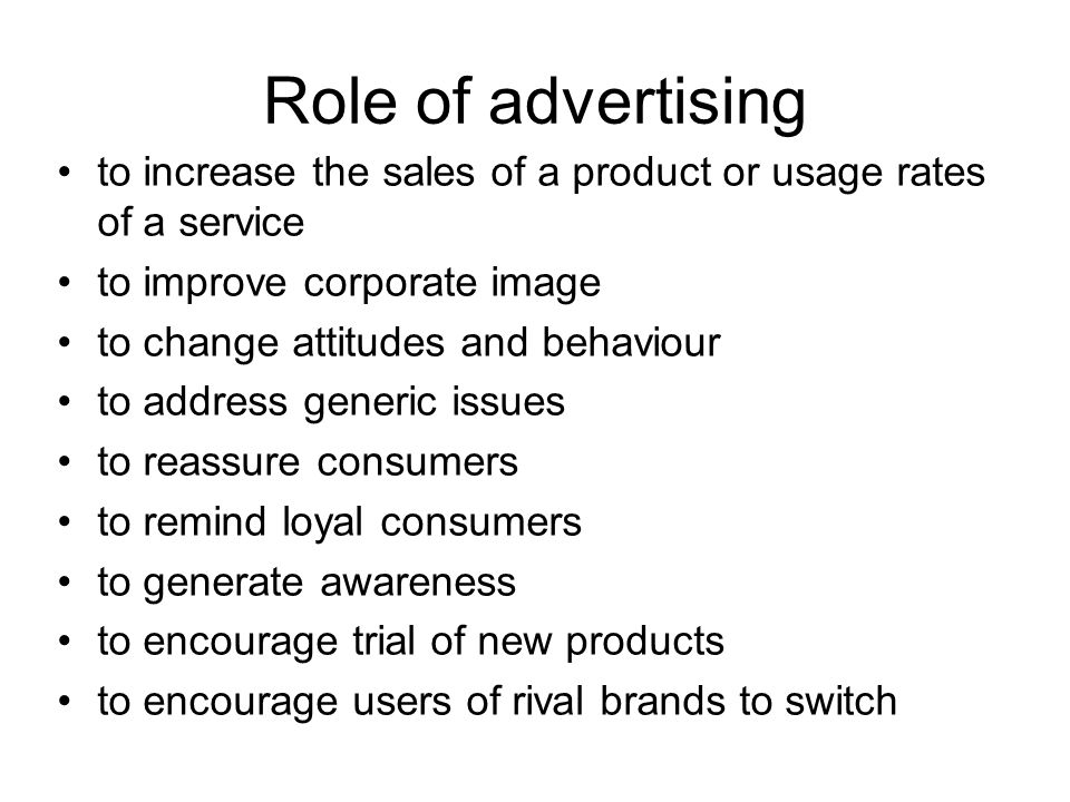 Role of advertising to increase the sales of a product or usage rates of a service to improve corporate image to change attitudes and behaviour to address generic issues to reassure consumers to remind loyal consumers to generate awareness to encourage trial of new products to encourage users of rival brands to switch