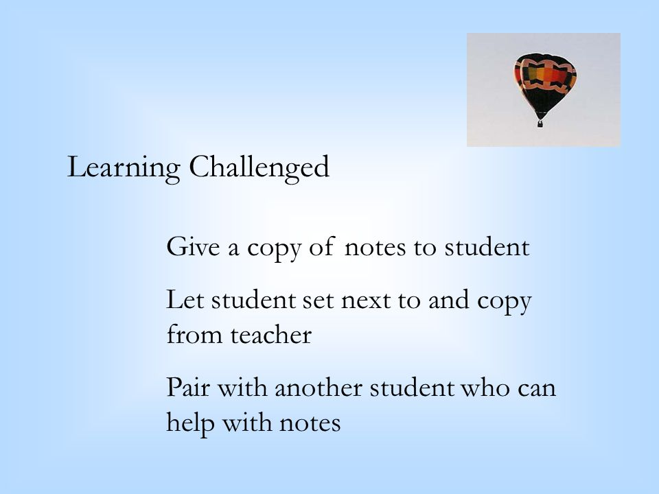 Learning Challenged Give a copy of notes to student Let student set next to and copy from teacher Pair with another student who can help with notes