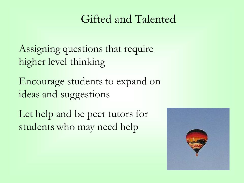 Gifted and Talented Assigning questions that require higher level thinking Encourage students to expand on ideas and suggestions Let help and be peer tutors for students who may need help