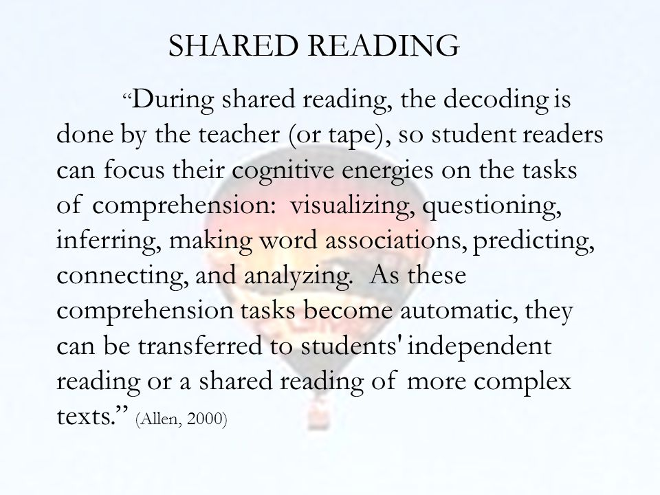 SHARED READING During shared reading, the decoding is done by the teacher (or tape), so student readers can focus their cognitive energies on the tasks of comprehension: visualizing, questioning, inferring, making word associations, predicting, connecting, and analyzing.