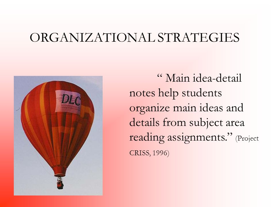 ORGANIZATIONAL STRATEGIES Main idea-detail notes help students organize main ideas and details from subject area reading assignments. (Project CRISS, 1996)