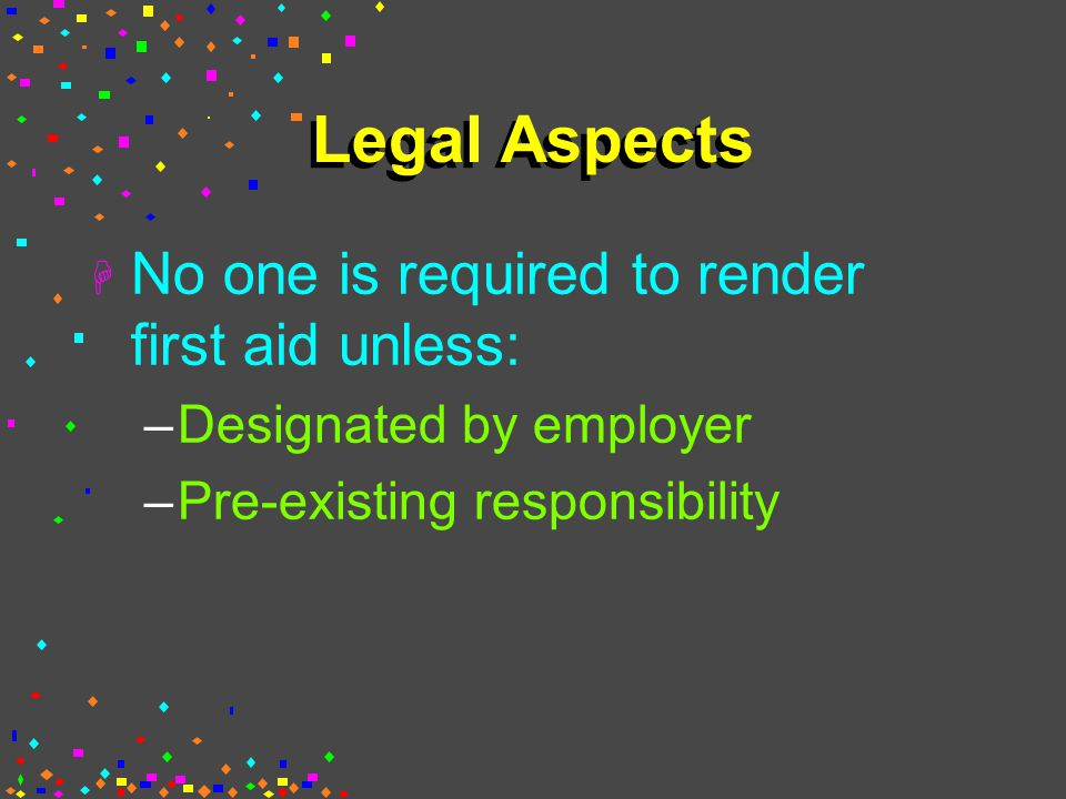 Legal Aspects H No one is required to render first aid unless: –Designated by employer –Pre-existing responsibility