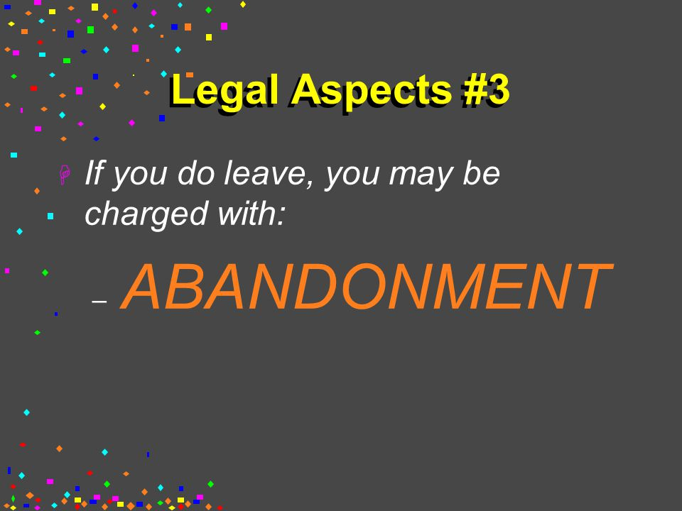 Legal Aspects #3 H If you do leave, you may be charged with: – ABANDONMENT