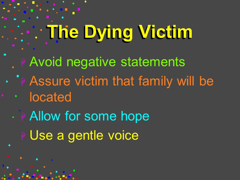 The Dying Victim H Avoid negative statements H Assure victim that family will be located H Allow for some hope H Use a gentle voice