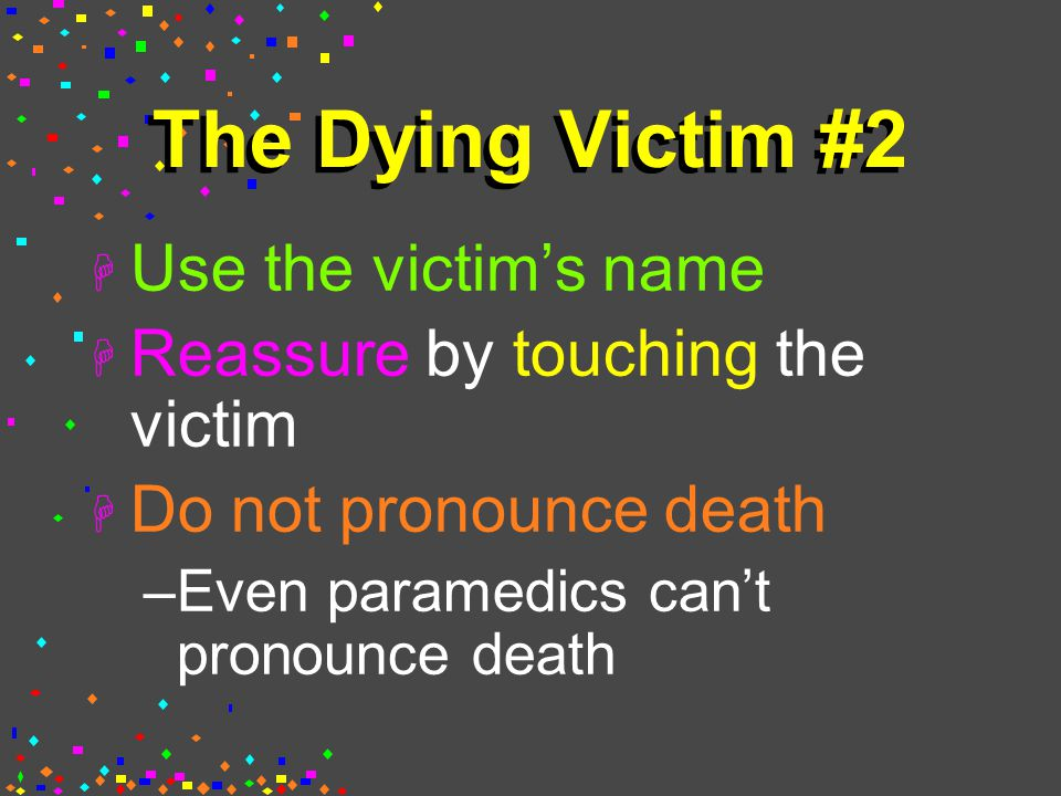 The Dying Victim #2 H Use the victim's name H Reassure by touching the victim H Do not pronounce death –Even paramedics can't pronounce death