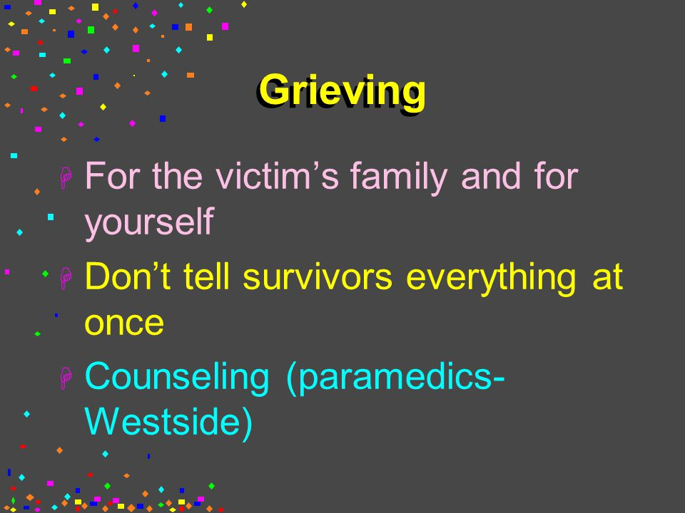 Grieving H For the victim's family and for yourself H Don't tell survivors everything at once H Counseling (paramedics- Westside)